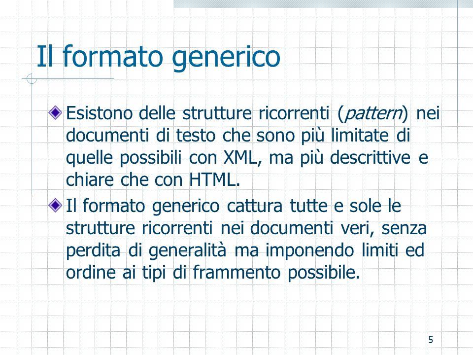 5 Il formato generico Esistono delle strutture ricorrenti (pattern) nei documenti di testo che sono più limitate di quelle possibili con XML, ma più descrittive e chiare che con HTML.