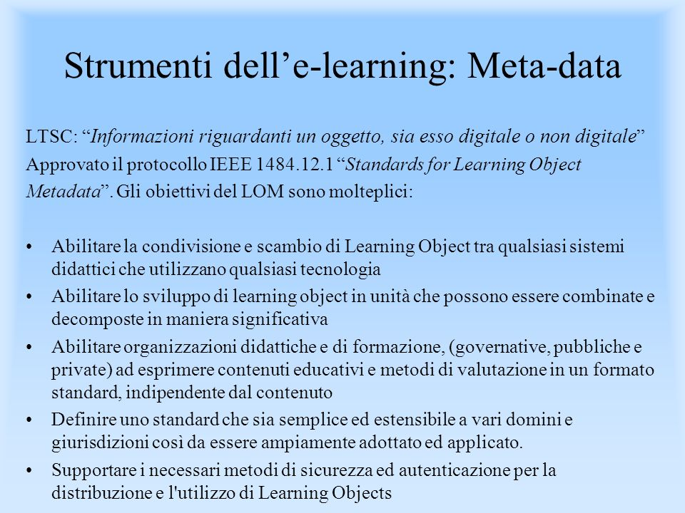 Strumenti delle-learning: Meta-data LTSC: Informazioni riguardanti un oggetto, sia esso digitale o non digitale Approvato il protocollo IEEE 1484.12.1 Standards for Learning Object Metadata.