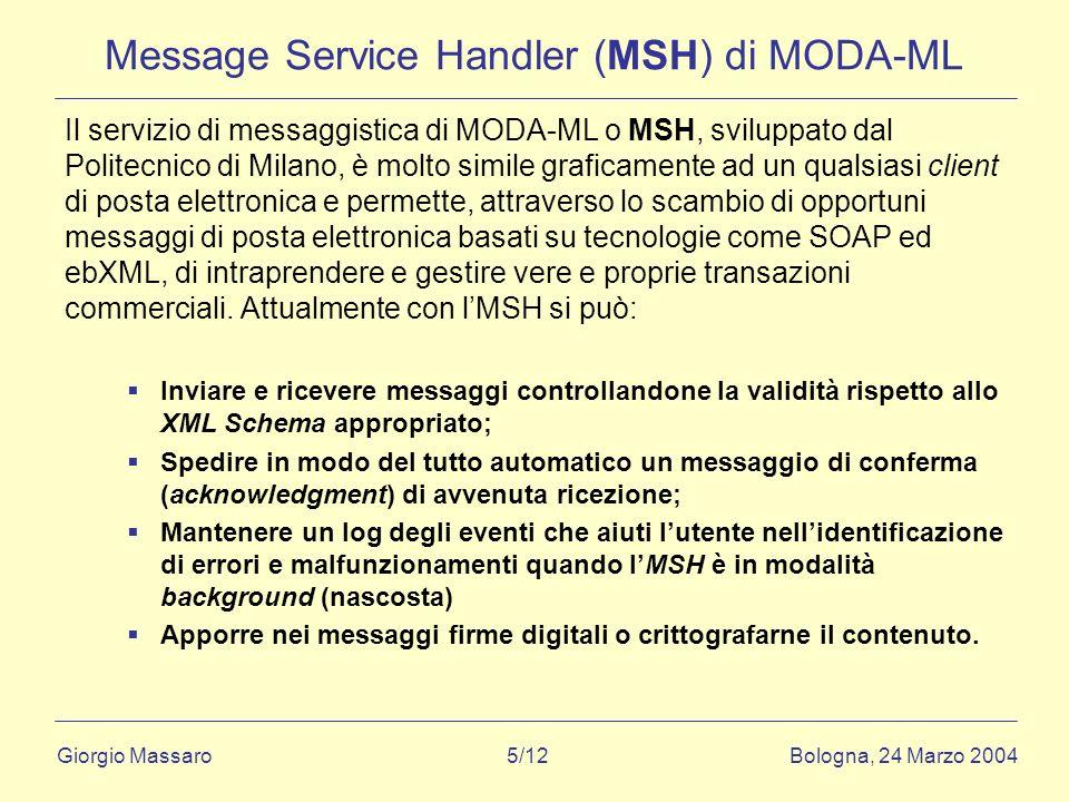 Giorgio Massaro Bologna, 24 Marzo 2004 5/12 Message Service Handler (MSH) di MODA-ML Il servizio di messaggistica di MODA-ML o MSH, sviluppato dal Politecnico di Milano, è molto simile graficamente ad un qualsiasi client di posta elettronica e permette, attraverso lo scambio di opportuni messaggi di posta elettronica basati su tecnologie come SOAP ed ebXML, di intraprendere e gestire vere e proprie transazioni commerciali.