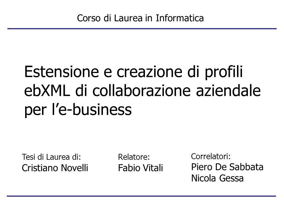 Estensione e creazione di profili ebXML di collaborazione aziendale per le-business Corso di Laurea in Informatica Relatore: Fabio Vitali Correlatori:
