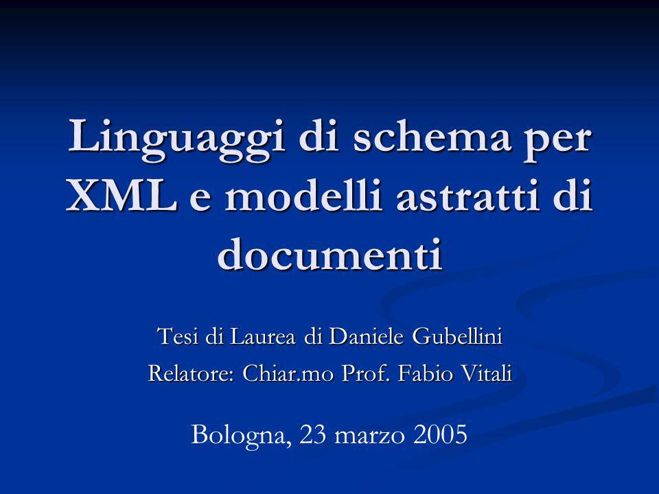 Linguaggi di schema per XML e modelli astratti di documenti Tesi di Laurea di Daniele Gubellini Relatore: Chiar.mo Prof. Fabio Vitali Bologna, 23 marz