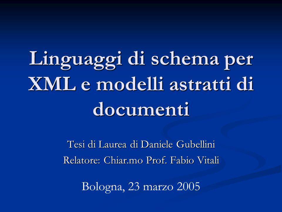 Linguaggi di schema per XML e modelli astratti di documenti Tesi di Laurea di Daniele Gubellini Relatore: Chiar.mo Prof.