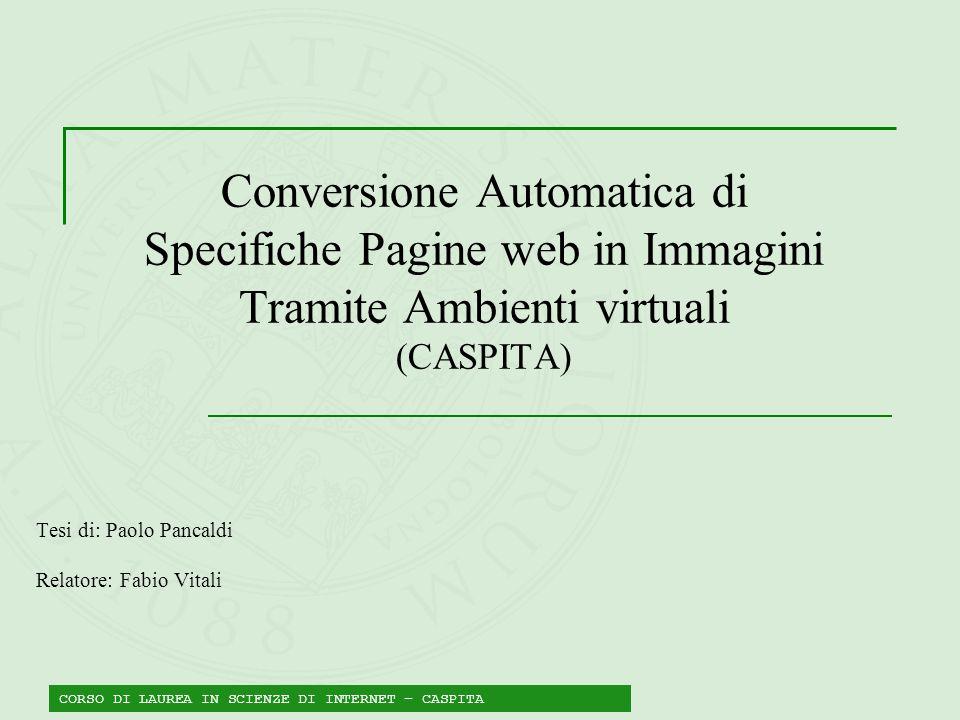 Conversione Automatica di Specifiche Pagine web in Immagini Tramite Ambienti virtuali (CASPITA) Tesi di: Paolo Pancaldi Relatore: Fabio Vitali CORSO D