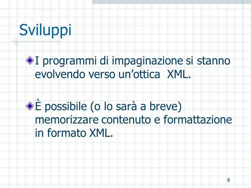 6 Sviluppi I programmi di impaginazione si stanno evolvendo verso unottica XML. È possibile (o lo sarà a breve) memorizzare contenuto e formattazione