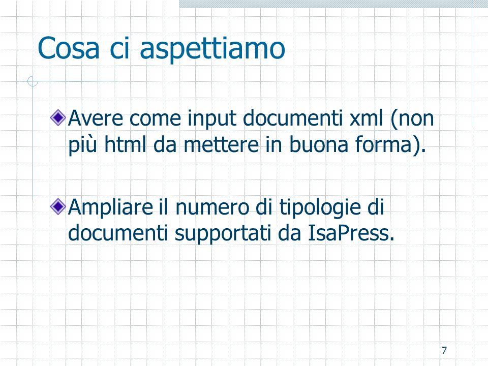 7 Cosa ci aspettiamo Avere come input documenti xml (non più html da mettere in buona forma). Ampliare il numero di tipologie di documenti supportati