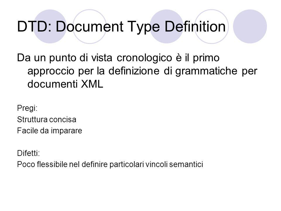 DTD: Document Type Definition Da un punto di vista cronologico è il primo approccio per la definizione di grammatiche per documenti XML Pregi: Struttura concisa Facile da imparare Difetti: Poco flessibile nel definire particolari vincoli semantici