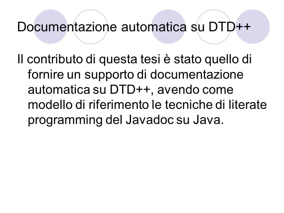Documentazione automatica su DTD++ Il contributo di questa tesi è stato quello di fornire un supporto di documentazione automatica su DTD++, avendo come modello di riferimento le tecniche di literate programming del Javadoc su Java.