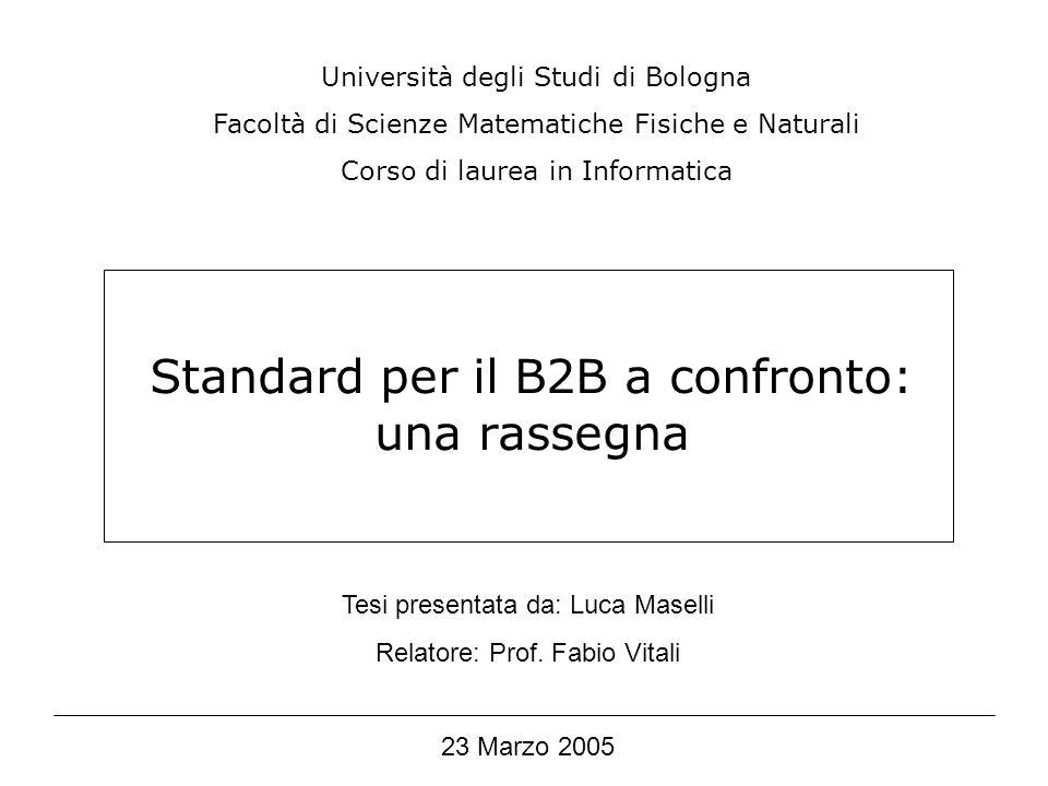Standard per il B2B a confronto: una rassegna Università degli Studi di Bologna Facoltà di Scienze Matematiche Fisiche e Naturali Corso di laurea in Informatica Tesi presentata da: Luca Maselli Relatore: Prof.