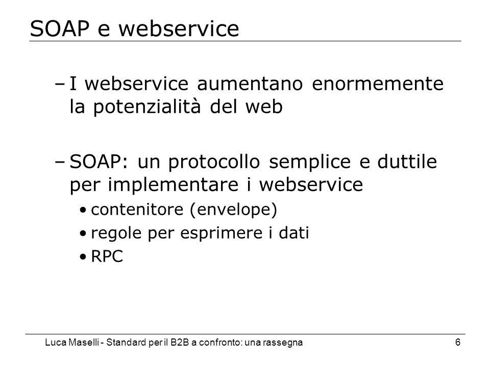 Luca Maselli - Standard per il B2B a confronto: una rassegna6 SOAP e webservice –I webservice aumentano enormemente la potenzialità del web –SOAP: un protocollo semplice e duttile per implementare i webservice contenitore (envelope) regole per esprimere i dati RPC