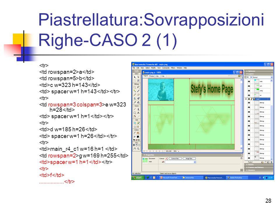 28 Piastrellatura:Sovrapposizioni Righe-CASO 2 (1) a b c w=323 h=143 spacer w=1 h=143 e w=323 h=28 spacer w=1 h=1 d w=185 h=26 spacer w=1 h=26 main_r4_c1 w=16 h=1 g w=169 h=255 spacer w=1 h=1 f.................