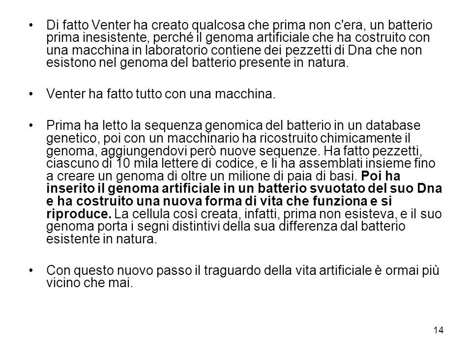 14 Di fatto Venter ha creato qualcosa che prima non c'era, un batterio prima inesistente, perché il genoma artificiale che ha costruito con una macchi