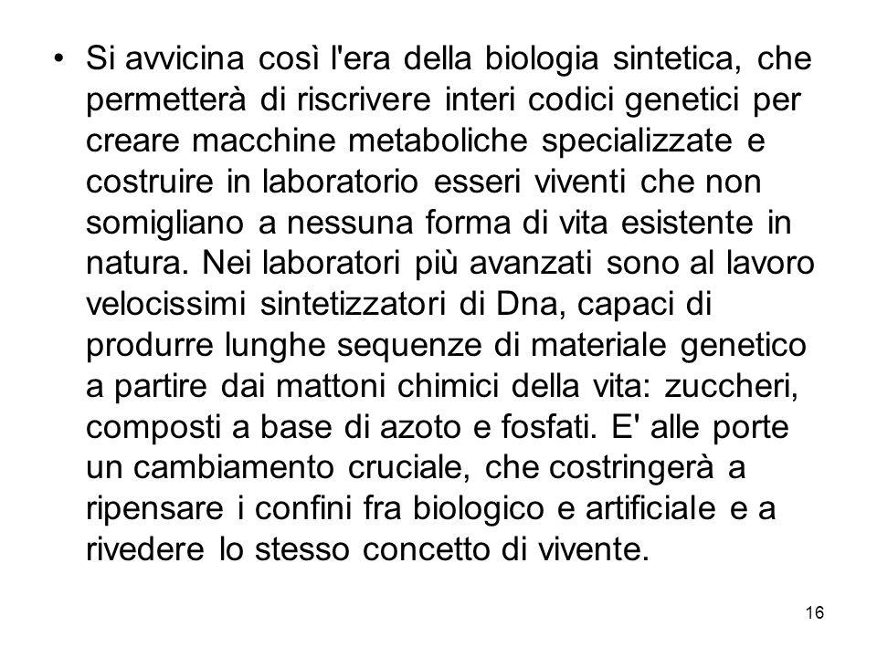 16 Si avvicina così l'era della biologia sintetica, che permetterà di riscrivere interi codici genetici per creare macchine metaboliche specializzate