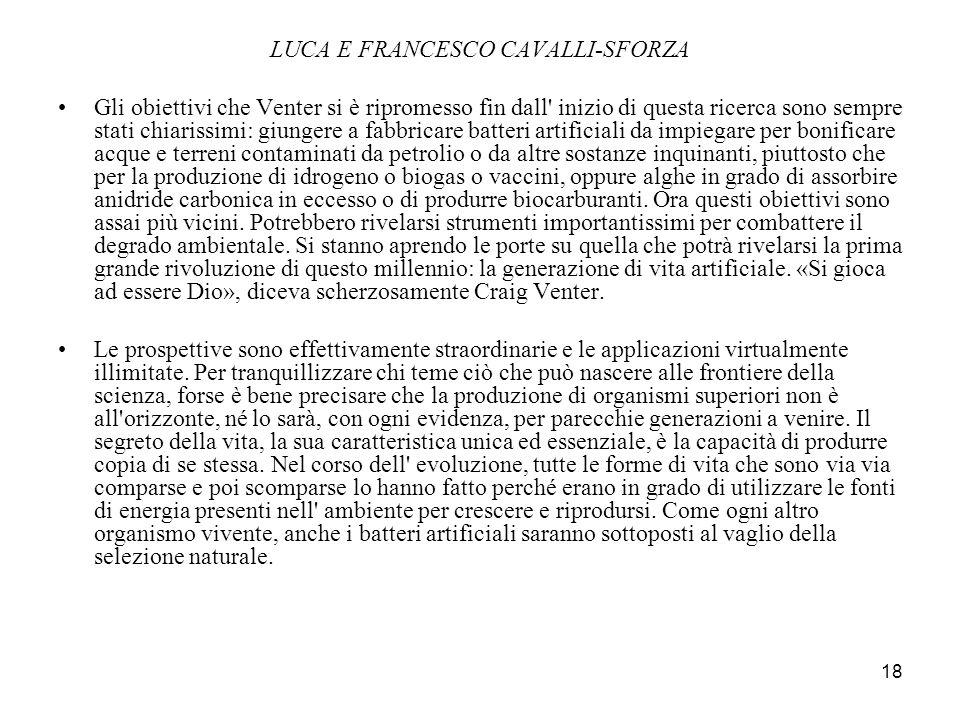 18 LUCA E FRANCESCO CAVALLI-SFORZA Gli obiettivi che Venter si è ripromesso fin dall' inizio di questa ricerca sono sempre stati chiarissimi: giungere