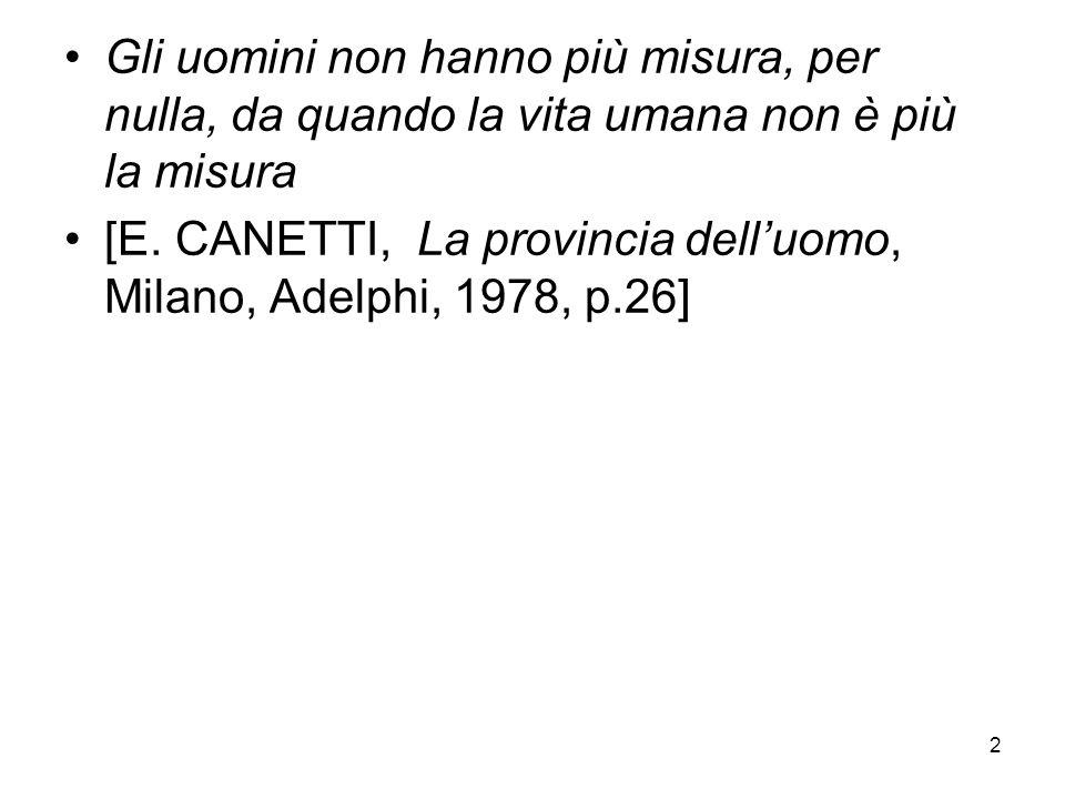 2 Gli uomini non hanno più misura, per nulla, da quando la vita umana non è più la misura [E. CANETTI, La provincia delluomo, Milano, Adelphi, 1978, p