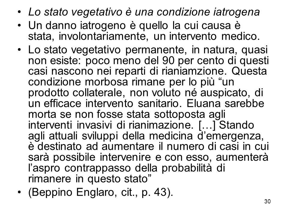 30 Lo stato vegetativo è una condizione iatrogena Un danno iatrogeno è quello la cui causa è stata, involontariamente, un intervento medico. Lo stato