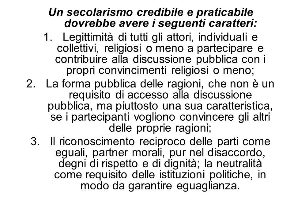 Un secolarismo credibile e praticabile dovrebbe avere i seguenti caratteri: 1.Legittimità di tutti gli attori, individuali e collettivi, religiosi o m