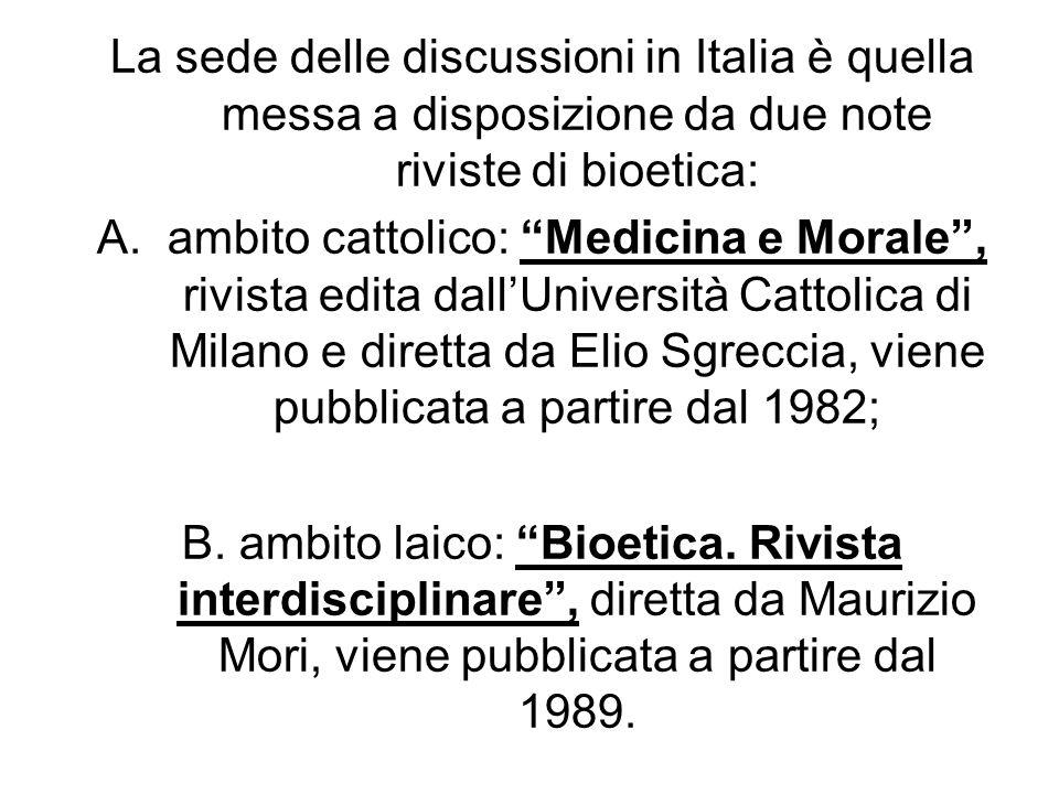 La sede delle discussioni in Italia è quella messa a disposizione da due note riviste di bioetica: A.ambito cattolico: Medicina e Morale, rivista edit