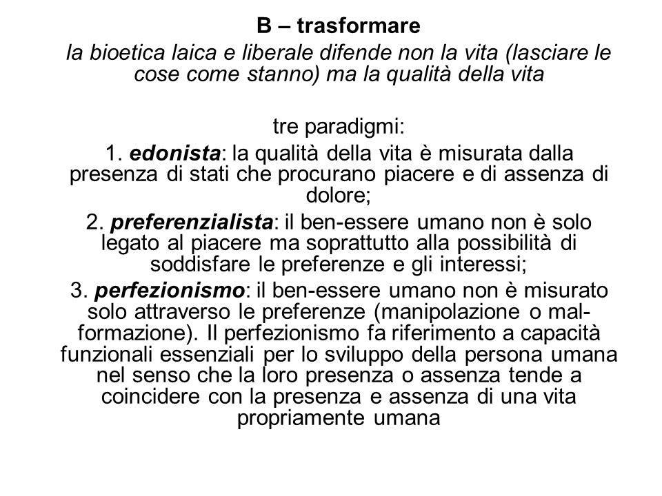 B – trasformare la bioetica laica e liberale difende non la vita (lasciare le cose come stanno) ma la qualità della vita tre paradigmi: 1. edonista: l