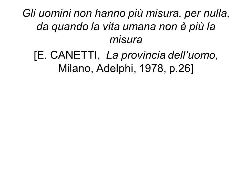 Gli uomini non hanno più misura, per nulla, da quando la vita umana non è più la misura [E. CANETTI, La provincia delluomo, Milano, Adelphi, 1978, p.2