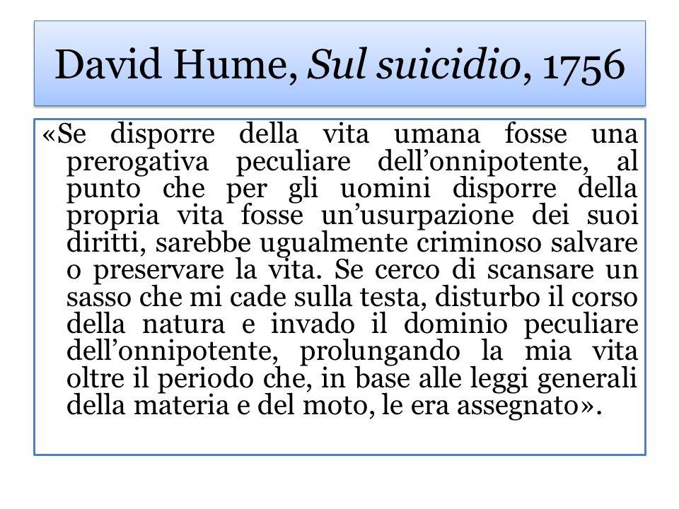 David Hume, Sul suicidio, 1756 «Se disporre della vita umana fosse una prerogativa peculiare dellonnipotente, al punto che per gli uomini disporre del