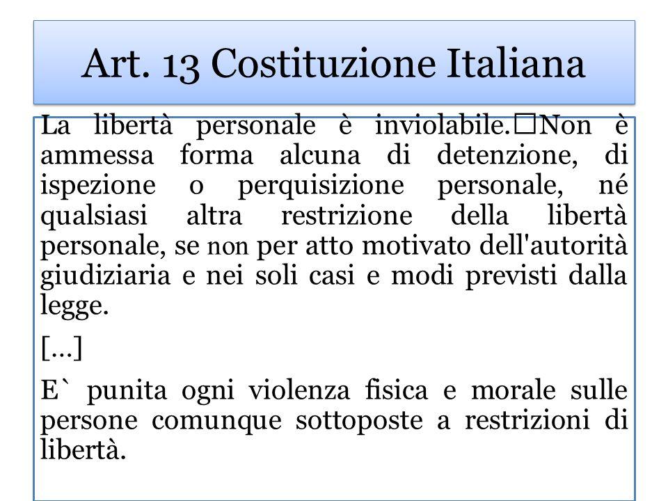 Art. 13 Costituzione Italiana La libertà personale è inviolabile. Non è ammessa forma alcuna di detenzione, di ispezione o perquisizione personale, né