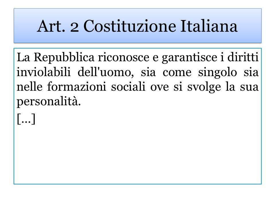Art. 2 Costituzione Italiana La Repubblica riconosce e garantisce i diritti inviolabili dell'uomo, sia come singolo sia nelle formazioni sociali ove s