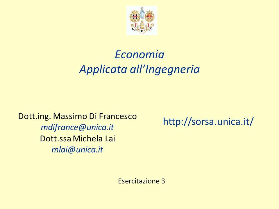 Economia Applicata allIngegneria Dott.ing. Massimo Di Francesco mdifrance@unica.it Dott.ssa Michela Lai mlai@unica.it http://sorsa.unica.it/ Esercitaz