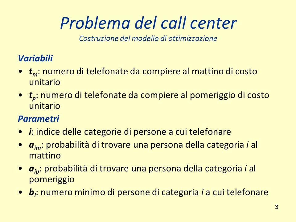 33 Problema del call center Costruzione del modello di ottimizzazione Variabili t m : numero di telefonate da compiere al mattino di costo unitario t
