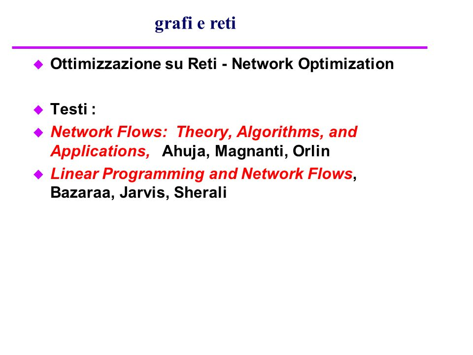 u Ottimizzazione su Reti - Network Optimization u Testi : u Network Flows: Theory, Algorithms, and Applications, Ahuja, Magnanti, Orlin u Linear Progr