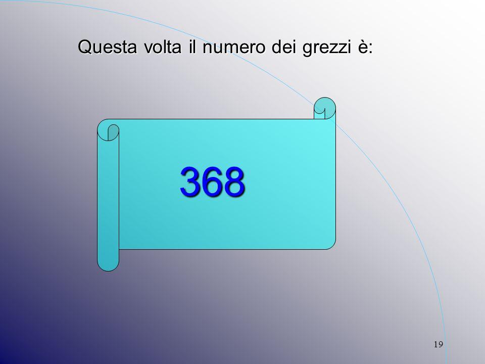 19 Questa volta il numero dei grezzi è: 368