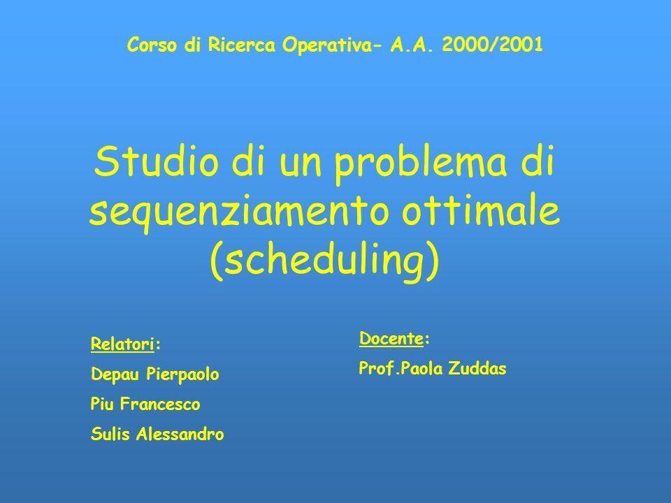 Studio di un problema di sequenziamento ottimale (scheduling) Corso di Ricerca Operativa- A.A. 2000/2001 Relatori: Depau Pierpaolo Piu Francesco Sulis