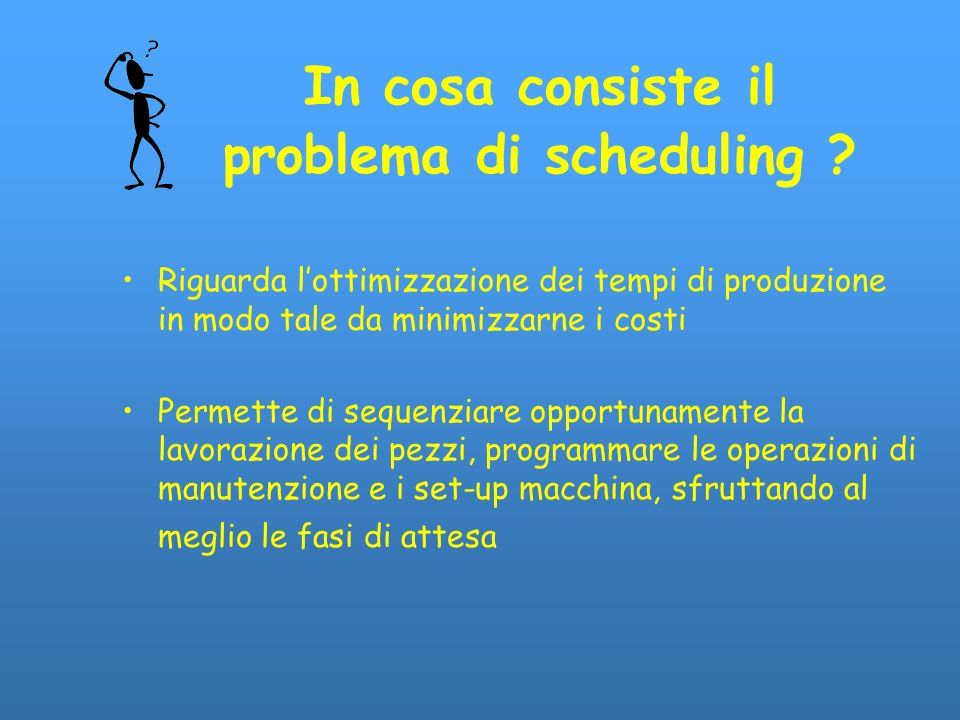 In cosa consiste il problema di scheduling ? Riguarda lottimizzazione dei tempi di produzione in modo tale da minimizzarne i costi Permette di sequenz