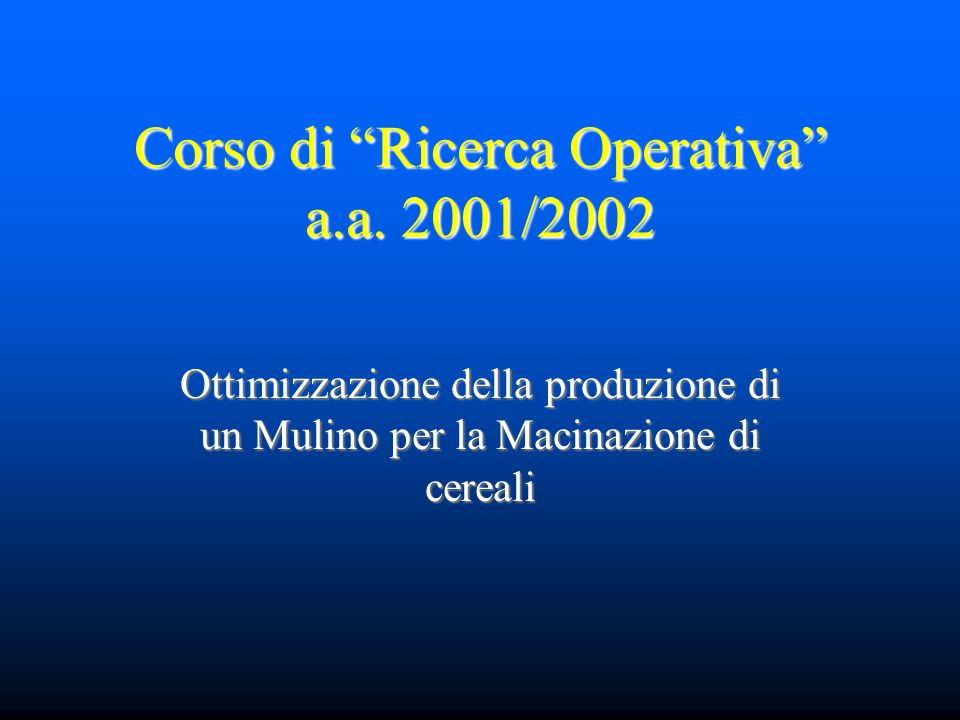 Corso di Ricerca Operativa a.a. 2001/2002 Ottimizzazione della produzione di un Mulino per la Macinazione di cereali