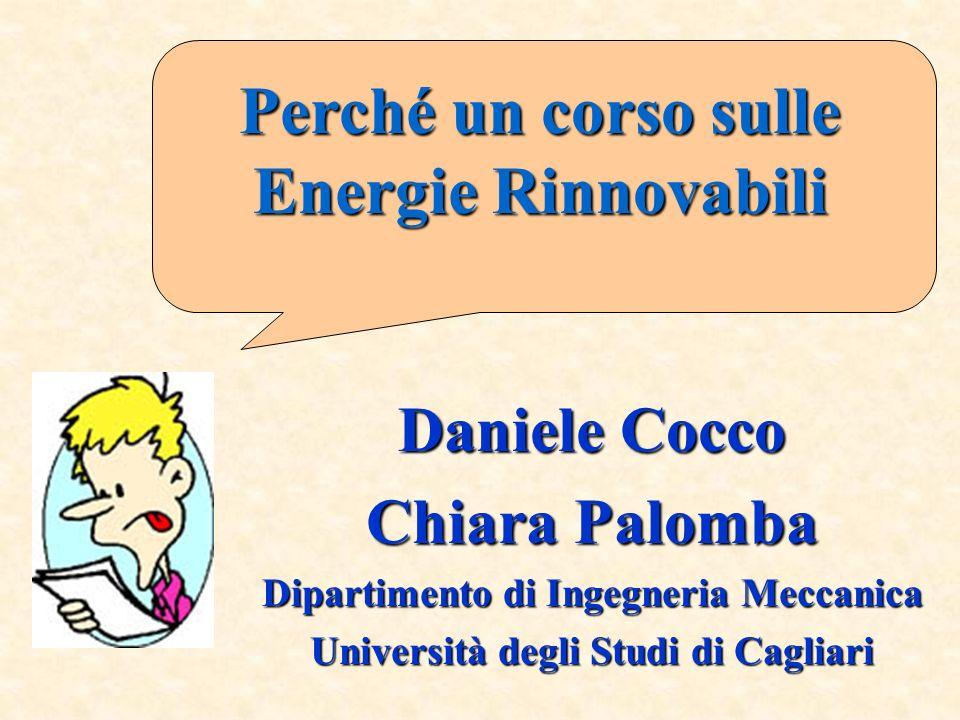 Daniele Cocco Chiara Palomba Dipartimento di Ingegneria Meccanica Università degli Studi di Cagliari Perché un corso sulle Energie Rinnovabili