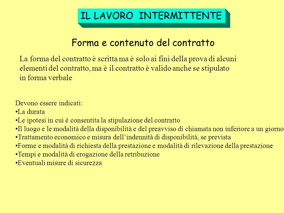 IL LAVORO INTERMITTENTE Forma e contenuto del contratto La forma del contratto è scritta ma è solo ai fini della prova di alcuni elementi del contratt