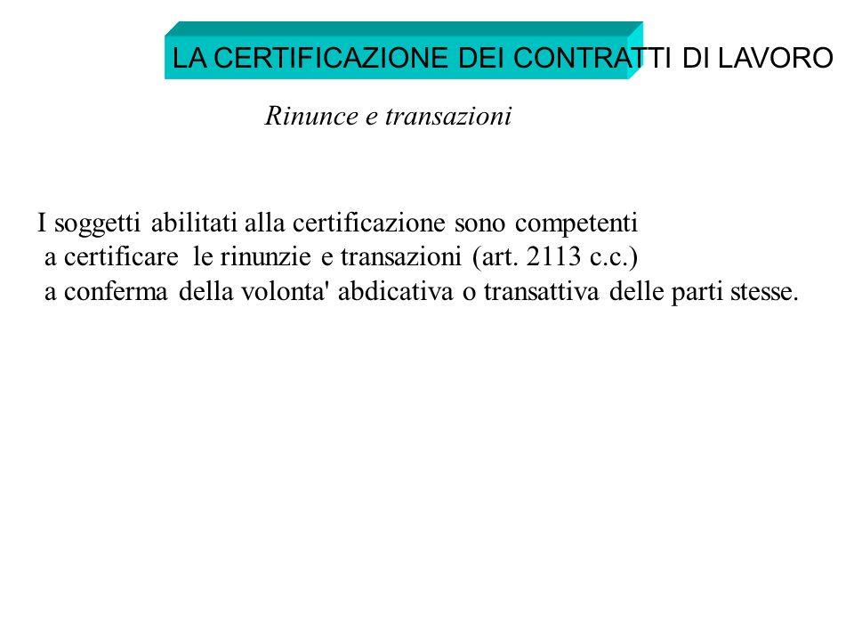 I soggetti abilitati alla certificazione sono competenti a certificare le rinunzie e transazioni (art. 2113 c.c.) a conferma della volonta' abdicativa