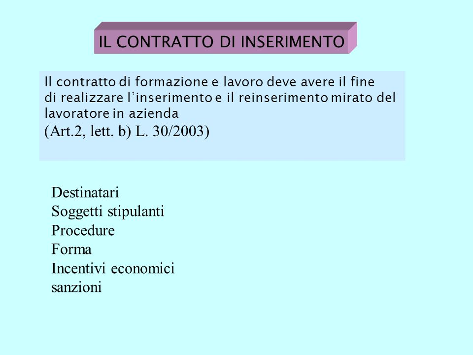 IL CONTRATTO DI INSERIMENTO Il contratto di formazione e lavoro deve avere il fine di realizzare linserimento e il reinserimento mirato del lavoratore in azienda (Art.2, lett.