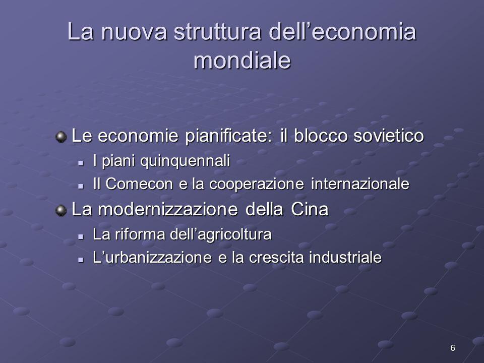 6 La nuova struttura delleconomia mondiale Le economie pianificate: il blocco sovietico I piani quinquennali I piani quinquennali Il Comecon e la coop