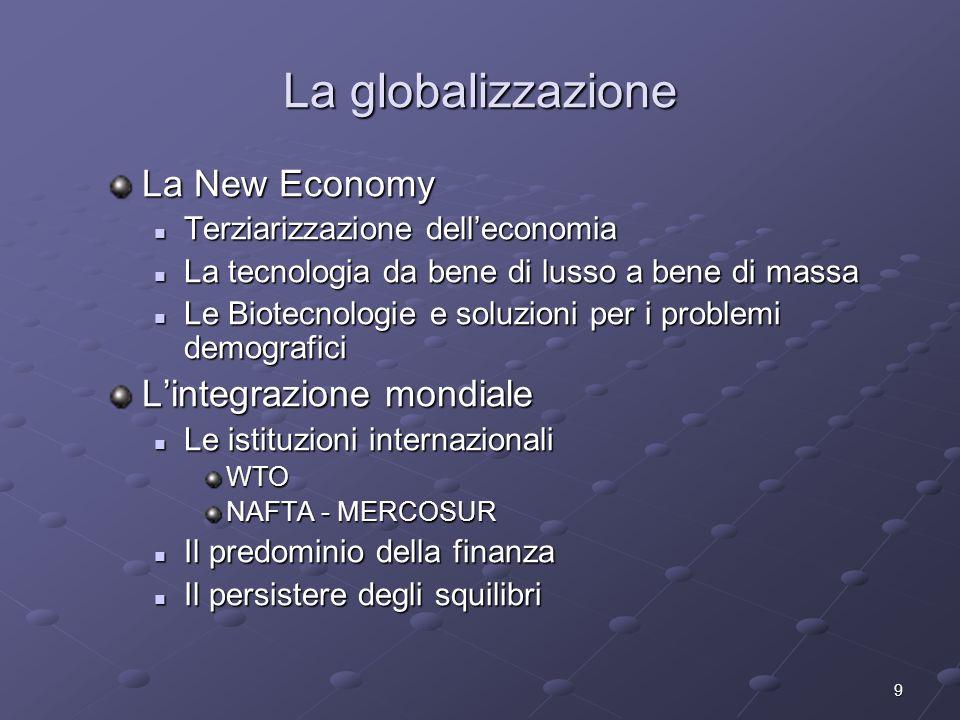 9 La globalizzazione La New Economy Terziarizzazione delleconomia Terziarizzazione delleconomia La tecnologia da bene di lusso a bene di massa La tecn