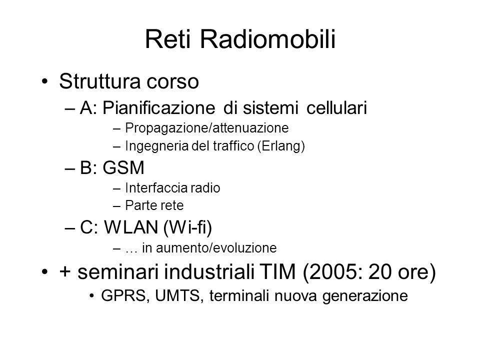 Reti Radiomobili Struttura corso –A: Pianificazione di sistemi cellulari –Propagazione/attenuazione –Ingegneria del traffico (Erlang) –B: GSM –Interfa