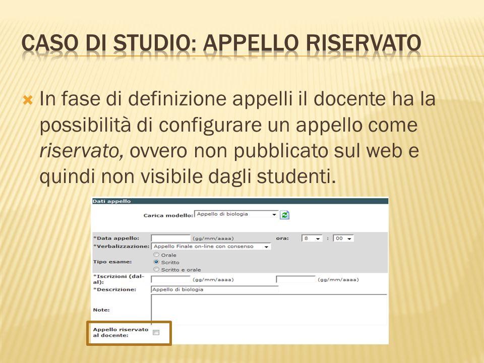 In fase di definizione appelli il docente ha la possibilità di configurare un appello come riservato, ovvero non pubblicato sul web e quindi non visibile dagli studenti.