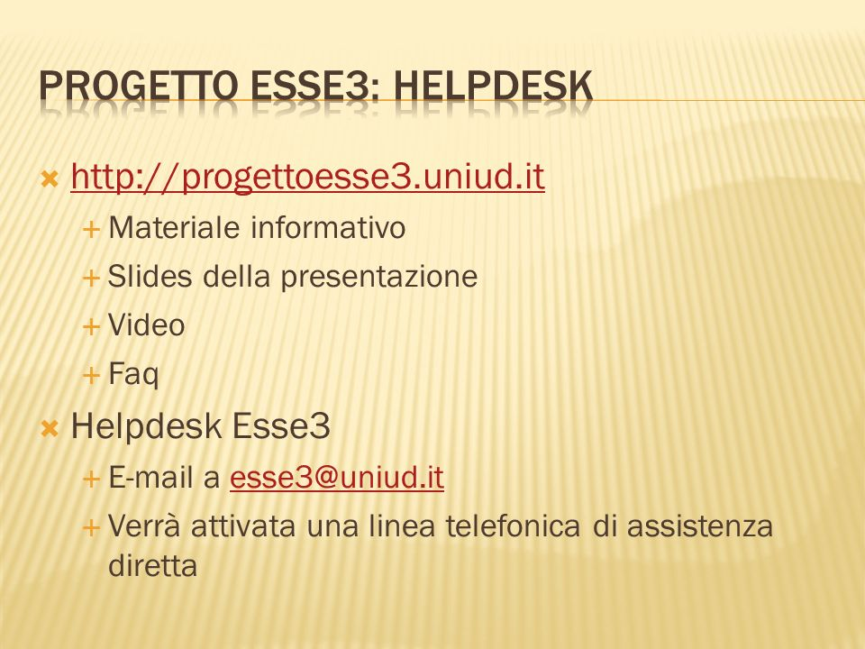 http://progettoesse3.uniud.it Materiale informativo Slides della presentazione Video Faq Helpdesk Esse3 E-mail a esse3@uniud.itesse3@uniud.it Verrà attivata una linea telefonica di assistenza diretta