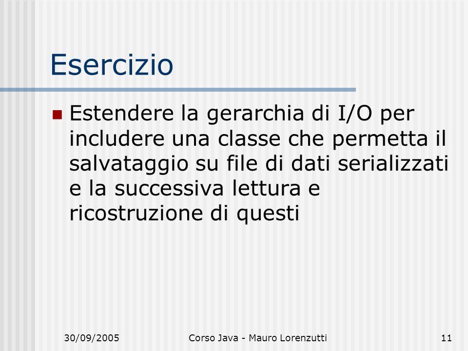 30/09/2005Corso Java - Mauro Lorenzutti11 Esercizio Estendere la gerarchia di I/O per includere una classe che permetta il salvataggio su file di dati serializzati e la successiva lettura e ricostruzione di questi