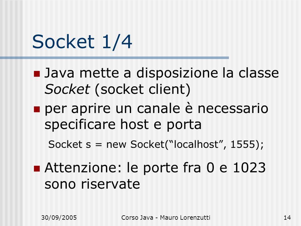 30/09/2005Corso Java - Mauro Lorenzutti14 Socket 1/4 Java mette a disposizione la classe Socket (socket client) per aprire un canale è necessario specificare host e porta Socket s = new Socket(localhost, 1555); Attenzione: le porte fra 0 e 1023 sono riservate