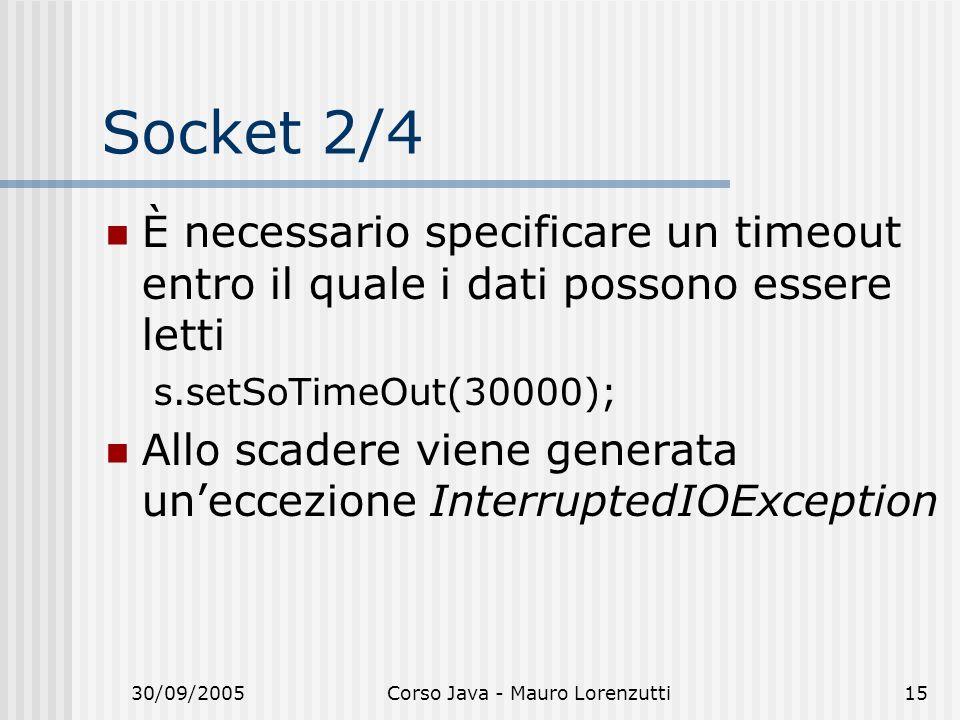 30/09/2005Corso Java - Mauro Lorenzutti15 Socket 2/4 È necessario specificare un timeout entro il quale i dati possono essere letti s.setSoTimeOut(30000); Allo scadere viene generata uneccezione InterruptedIOException