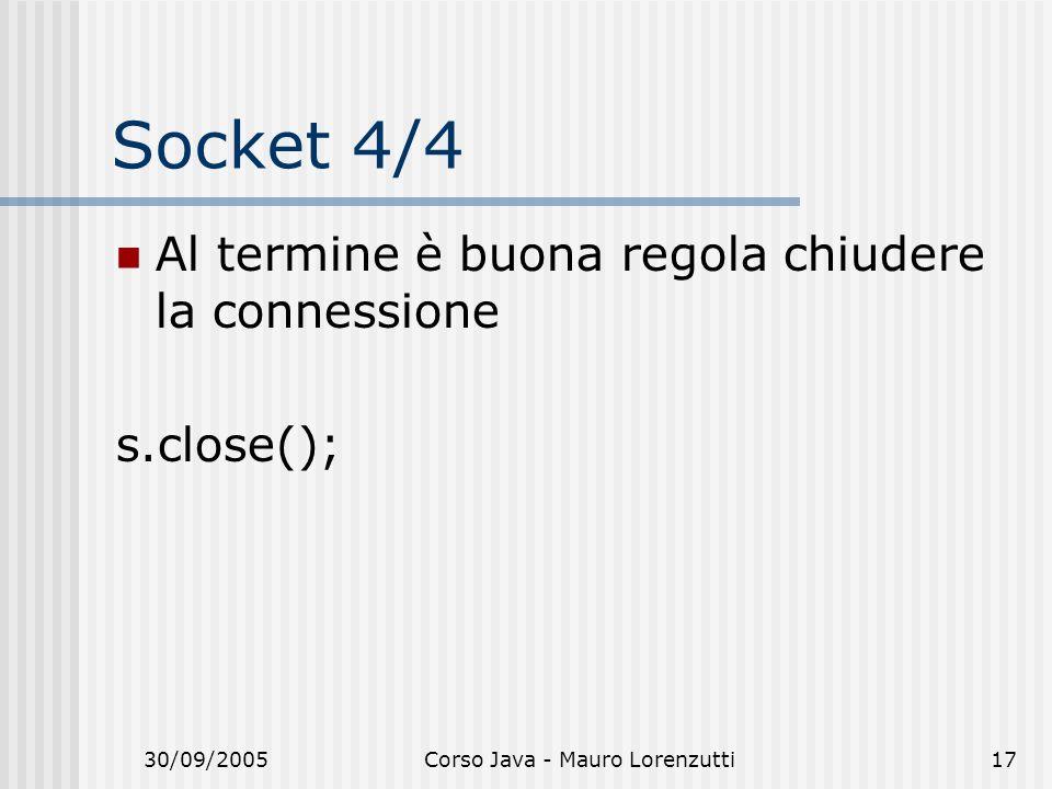 30/09/2005Corso Java - Mauro Lorenzutti17 Socket 4/4 Al termine è buona regola chiudere la connessione s.close();