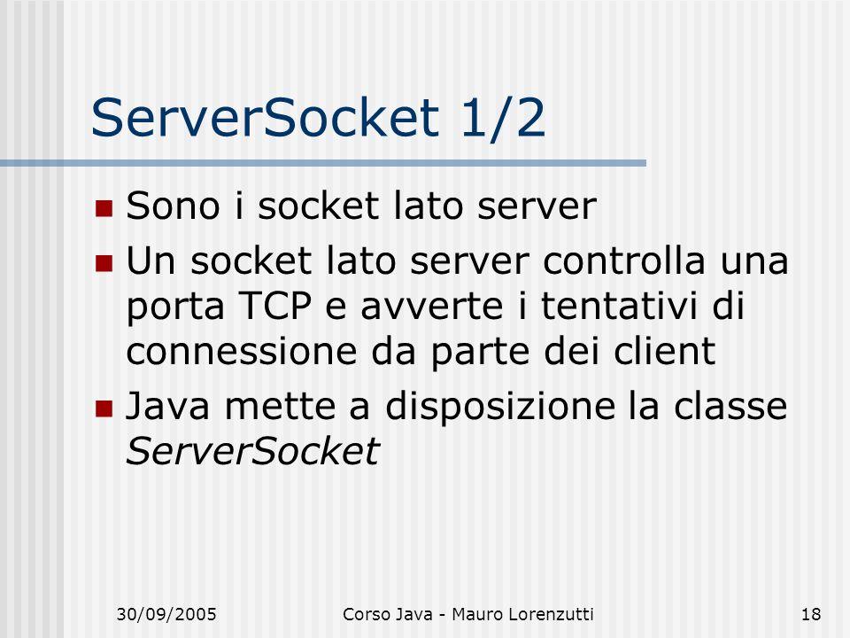 30/09/2005Corso Java - Mauro Lorenzutti18 ServerSocket 1/2 Sono i socket lato server Un socket lato server controlla una porta TCP e avverte i tentativi di connessione da parte dei client Java mette a disposizione la classe ServerSocket