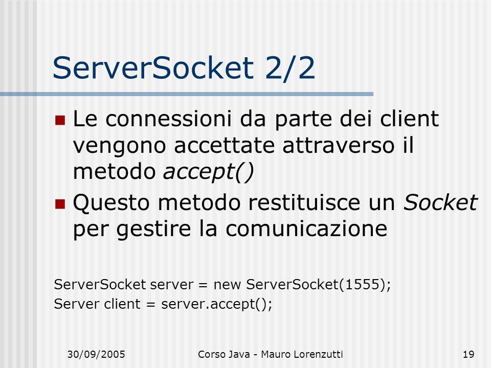 30/09/2005Corso Java - Mauro Lorenzutti19 ServerSocket 2/2 Le connessioni da parte dei client vengono accettate attraverso il metodo accept() Questo metodo restituisce un Socket per gestire la comunicazione ServerSocket server = new ServerSocket(1555); Server client = server.accept();