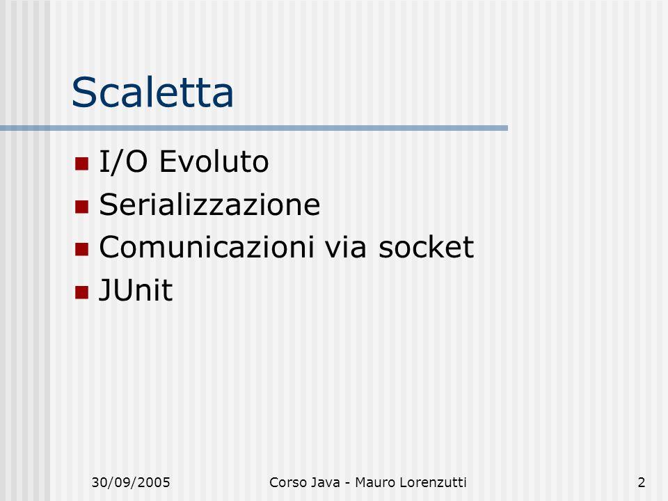 30/09/2005Corso Java - Mauro Lorenzutti2 Scaletta I/O Evoluto Serializzazione Comunicazioni via socket JUnit