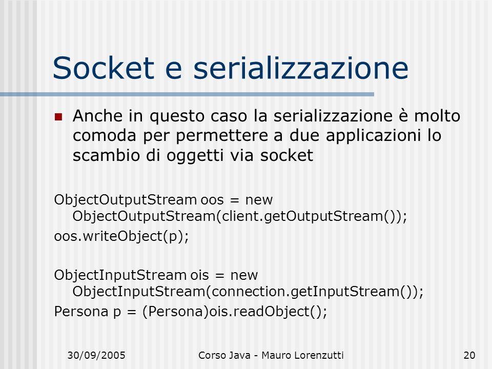 30/09/2005Corso Java - Mauro Lorenzutti20 Socket e serializzazione Anche in questo caso la serializzazione è molto comoda per permettere a due applicazioni lo scambio di oggetti via socket ObjectOutputStream oos = new ObjectOutputStream(client.getOutputStream()); oos.writeObject(p); ObjectInputStream ois = new ObjectInputStream(connection.getInputStream()); Persona p = (Persona)ois.readObject();